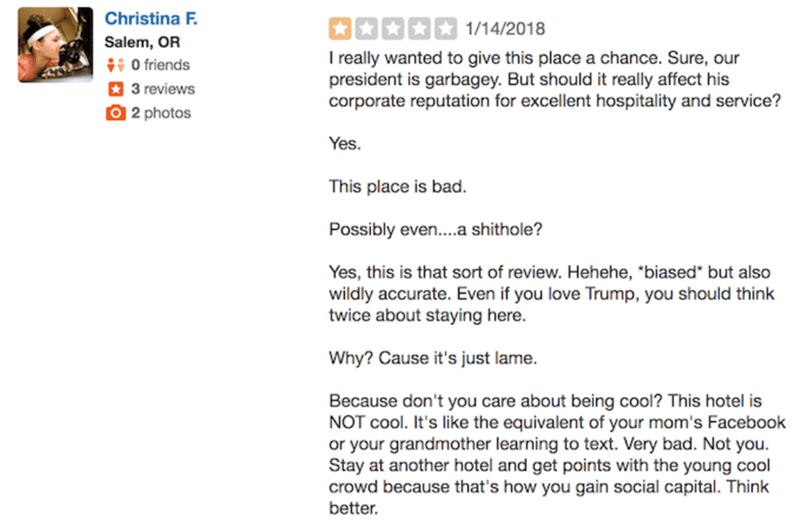 """Text - Christina F 1/14/2018 Salem, OR O friends 3 reviews 2 photos T really wanted to give this place a chance. Sure, our president is garbagey. But should it really affect his corporate reputation for excellent hospitality and service? Yes. This place is bad Possibly even....a shithole? Yes, this is that sort of review. Hehehe, """"biased* but also wildly accurate. Even if you love Trump, you should think twice about staying here. Why? Cause it's just lame. Because don't you care about being cool"""