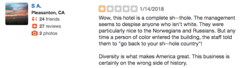 """Text - SA 因国国西面 1/14/2018 Pleasanton, CA 24 friends Wow, this hotel is a complete sh--thole. The management seems to despise anyone who isn't white. They were particularly nice to the Norwegians and Russians. But any time a person of color entered the building, the staff told them to """"go back to your sh--hole country""""! 27 reviews O 2 photos Diversity is what makes America great. This business is certainly on the wrong side of history."""