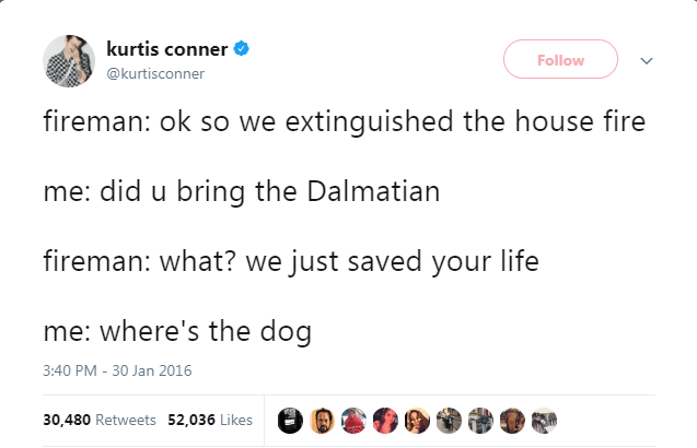 Text - kurtis conner Follow @kurtisconner fireman: ok so we extinguished the house fire me: did u bring the Dalmatian fireman: what? we just saved your life me: where's the dog 3:40 PM - 30 Jan 2016 30,480 Retweets 52,036 Likes