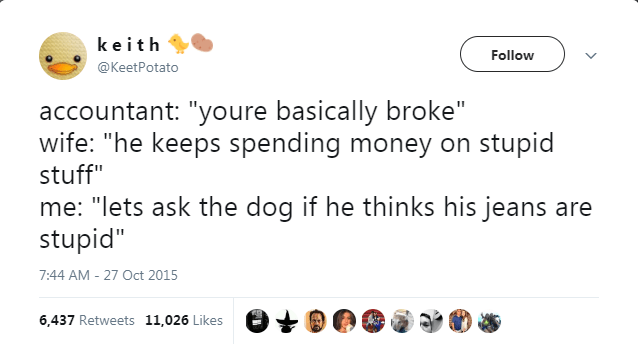 """Text - keith Follow @KeetPotato accountant: """"youre basically broke"""" wife: """"he keeps spending money on stupid stuff"""" me: """"lets ask the dog stupid"""" he thinks his jeans are 7:44 AM - 27 Oct 2015 6,437 Retweets 11,026 Likes"""