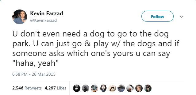 """Text - Kevin Farzad Follow @KevinFarzad U don't even need a dog to go to the dog park. U can just go & play w/ the dogs and if someone asks which one's yours u can say """"haha, yeah"""" 6:58 PM 26 Mar 2015 2,546 Retweets 4,297 Likes"""
