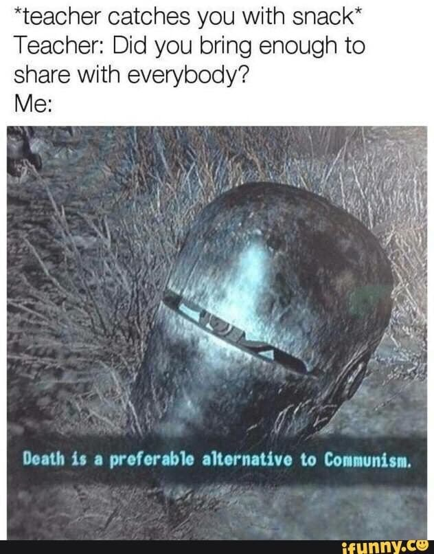 meme - Organism - teacher catches you with snack* Teacher: Did you bring enough to share with everybody? Me: Death is a preferable alternative to Communism. if Hnny.ce