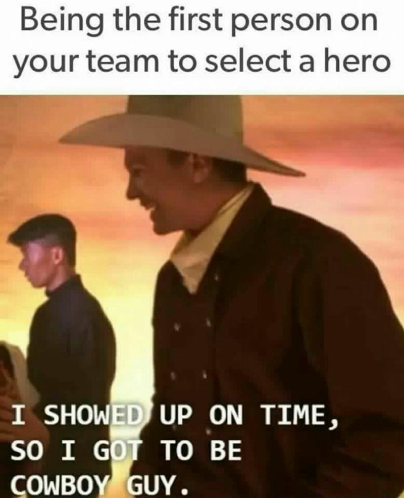 meme - Font - Being the first person on your team to select a hero I SHOWED UP ON TIME, SO I GOT TO BE COWBOY GUY.