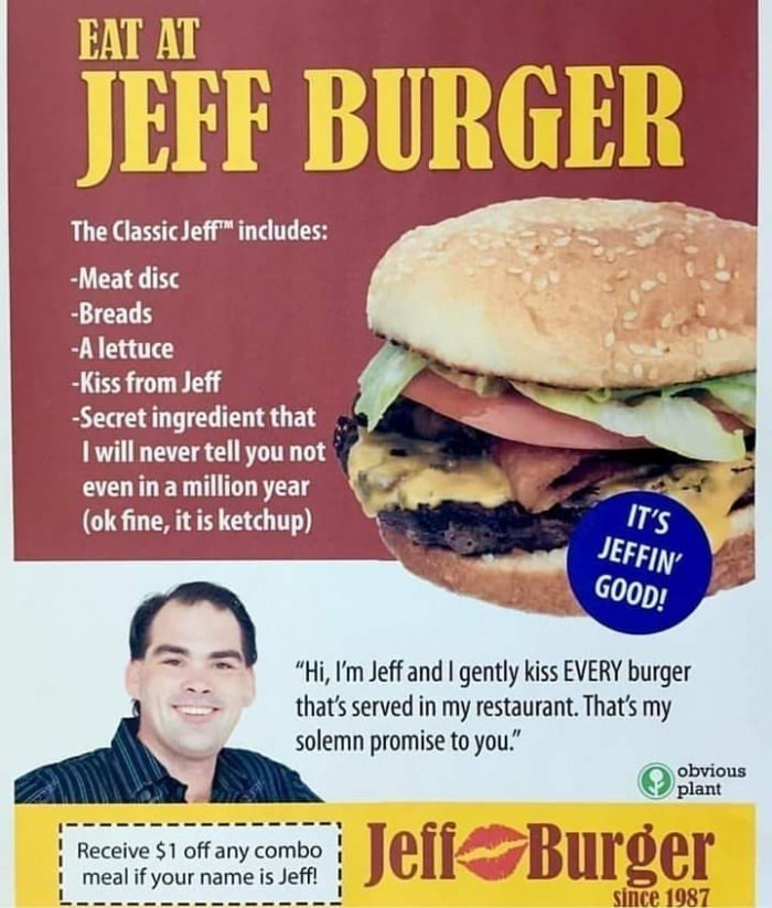 "meme - Veggie burger - EAT AT JEFF BURGER The Classic JeffTM includes: Meat disc -Breads -A lettuce -Kiss from Jeff -Secret ingredient that I will never tell you not even in a million year (ok fine, it is ketchup) IT'S JEFFIN' GOOD! ""Hi, I'm Jeff and I gently kiss EVERY burger that's served in my restaurant. That's my solemn promise to you."" obvious plant Jeff Burger Receive $1 off any combo meal if your name is Jeff! since 1987"