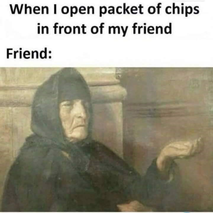 meme - Text - When I open packet of chips in front of my friend Friend: