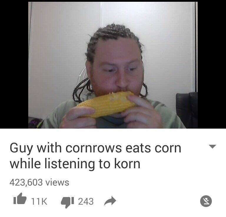 meme - Nose - Guy with cornrows eats corn while listening to korn 423,603 views 11K 243