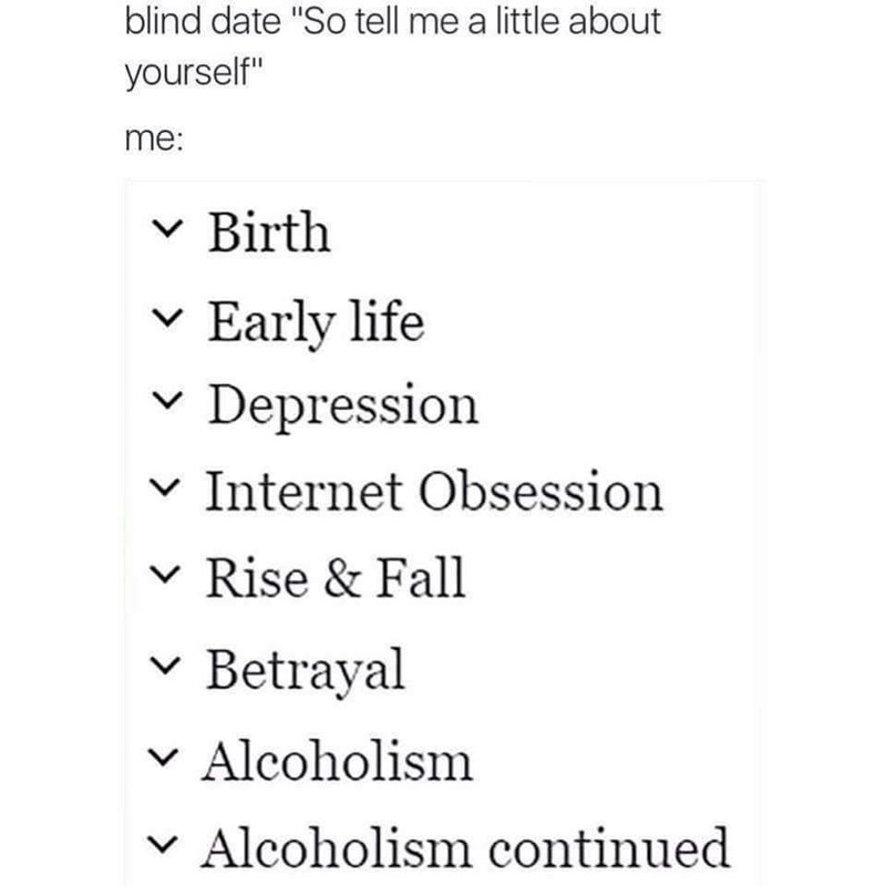 "meme - Text - blind date ""So tell me a little about yourself"" me: Birth V Early life V Depression V Internet Obsession V Rise & Fall Betrayal V Alcoholism Alcoholism continued V"