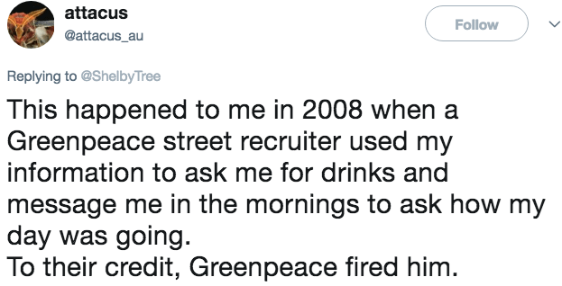 Text - attacus Follow @attacus_au Replying to @ShelbyTree This happened to me in 2008 when a Greenpeace street recruiter used my information to ask me for drinks and message me in the mornings to ask how my day was going. To their credit, Greenpeace fired him