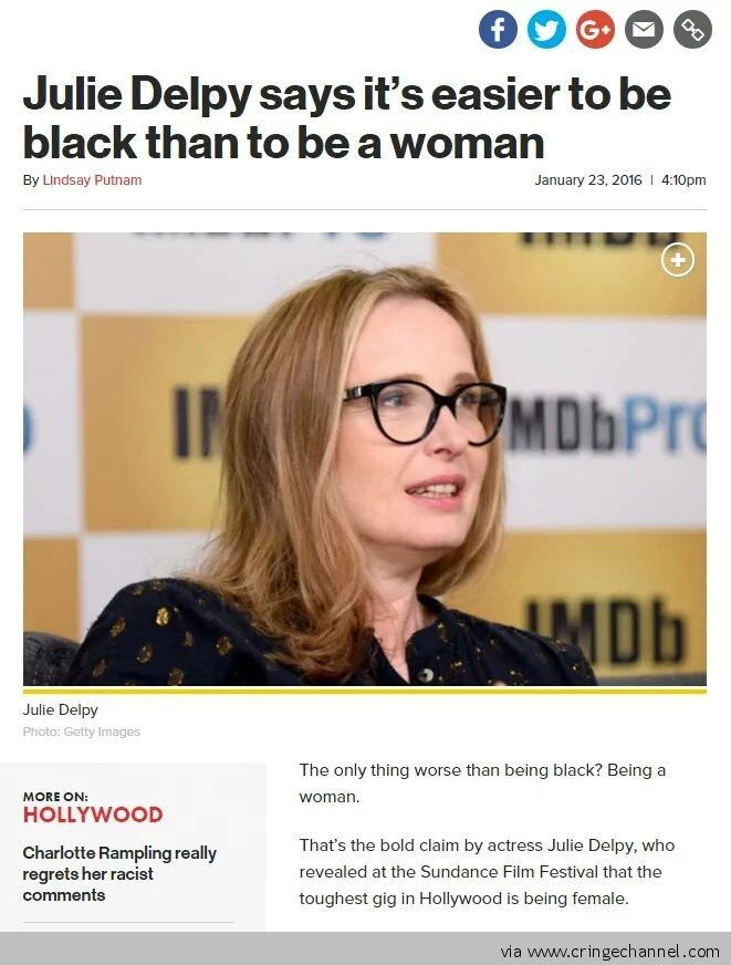 Eyewear - DO f G Julie Delpy says it's easier to be black than to be a woman January 23, 2016 4:10pm By Lindsay Putnam OMDbPr IN MDb Julie Delpy Photo: Getty Images The only thing worse than being black? Being a woman. MORE ON: HOLLYWOOD That's the bold claim by actress Julie Delpy, who Charlotte Rampling really regrets her racist revealed at the Sundance Film Festival that the toughest gig in Hollywood is being female. comments