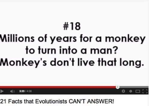 Text - #18 Millions of years for a monkey to turn into a man? Monkey's don't live that long. 320/4:08 21 Facts that Evolutionists CAN'T ANSWER!