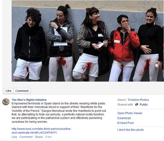 """Youth - Like Comment The Men's Rights Initiative Empowered feminists in Spain stand on the streets wearing white pants stained with their menstrual blood in support of their """"Manifesto for the Visibility of the Period."""" Sangre Menstrual wrote the manifesto to point out that, by attempting to hide our periods, a perfectly natural bodily function we are participating in the patriarchal system and effectively punishing ourselves for being women. Album: Timeline Photos Shared with: Public Open Photo"""