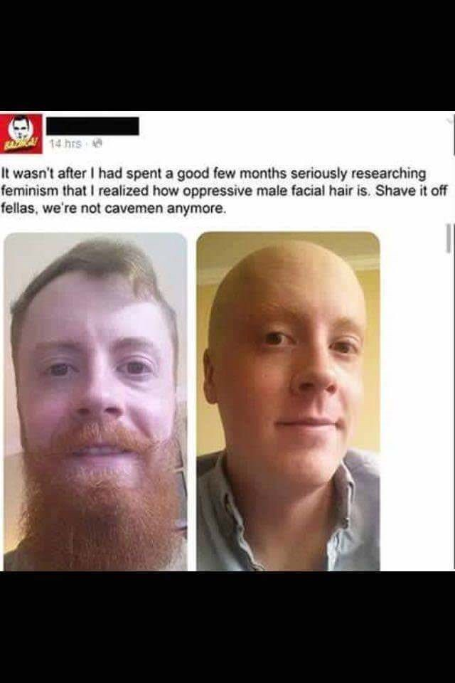 Face - BAA14 hrs It wasn't after I had spent a good few months seriously researching feminism that I realized how oppressive male facial hair is. Shave it off fellas, we're not cavemen anymore