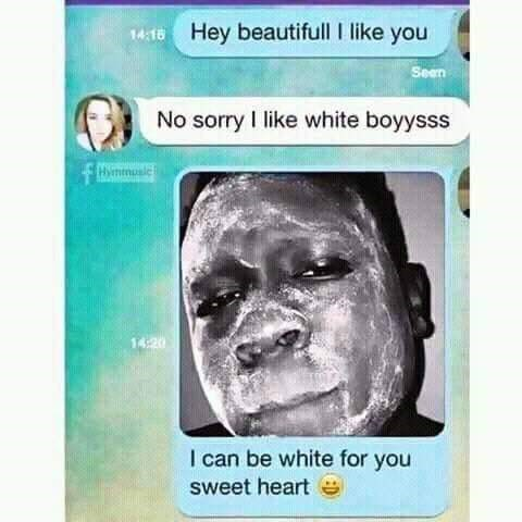 Text - 1418 Hey beautifull I like you Seen No sorry I like white boyysss Hynmusic 14:20 I can be white for you sweet heart e