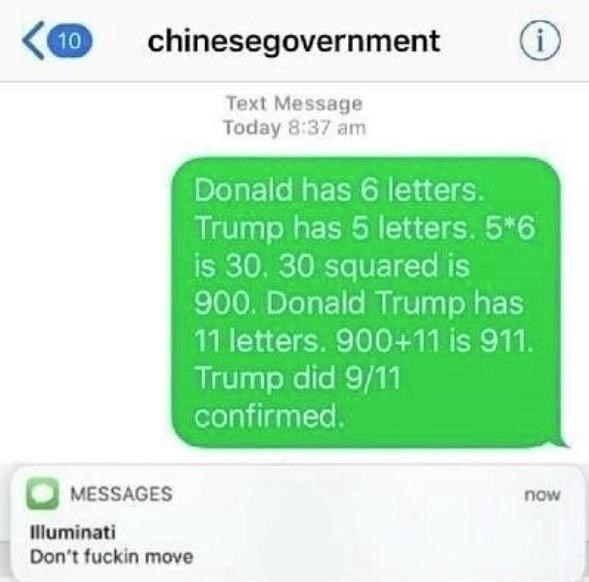 Text - chinesegovernment 10 Text Message Today 8:37 am Donald has 6 letters. Trump has 5 letters. 5*6 is 30. 30 squared is 900. Donald Trump has 11 letters. 900+11 is 911. Trump did 9/11 confirmed. MESSAGES now Illuminati Don't fuckin move