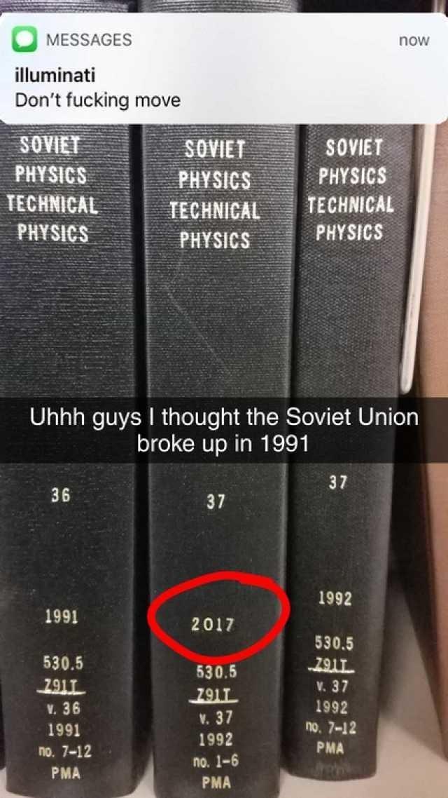 Text - MESSAGES now illuminati Don't fucking move SOVIET SOVIET SOVIET PHYSICS PHYSICS PHYSICS TECHNICAL TECHNICAL TECHNICAL PHYSICS PHYSICS PHYSICS Uhhh guys I thought the Soviet Union broke up in 1991 37 36 37 1992 1991 2017 530.5 530.5 530.5 791T V.37 291T V. 37 1992 1992 V. 36 no. 7-12 1991 PMA no. 7-12 no. 1-6 re PMA PMA