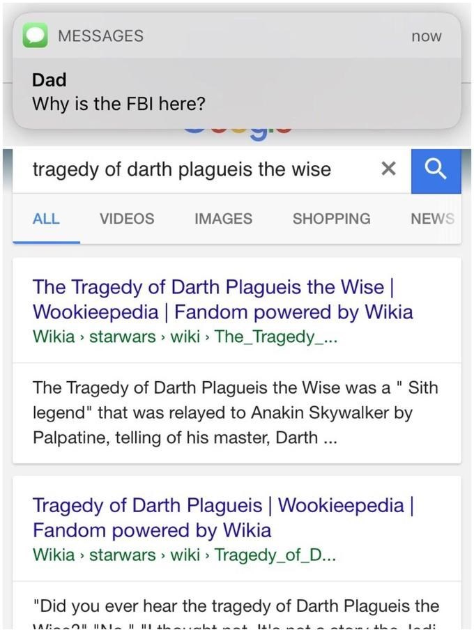 "Text - MESSAGES now Dad Why is the FBI here? tragedy of darth plagueis the wise VIDEOS ALL IMAGES SHOPPING NEWS The Tragedy of Darth Plagueis the Wise Wookieepedia | Fandom powered by Wikia Wikia starwars wiki The_Tragedy_... The Tragedy of Darth Plagueis the Wise was a "" Sith legend"" that was relayed to Anakin Skywalker by Palpatine, telling of his master, Darth Tragedy of Darth Plagueis 