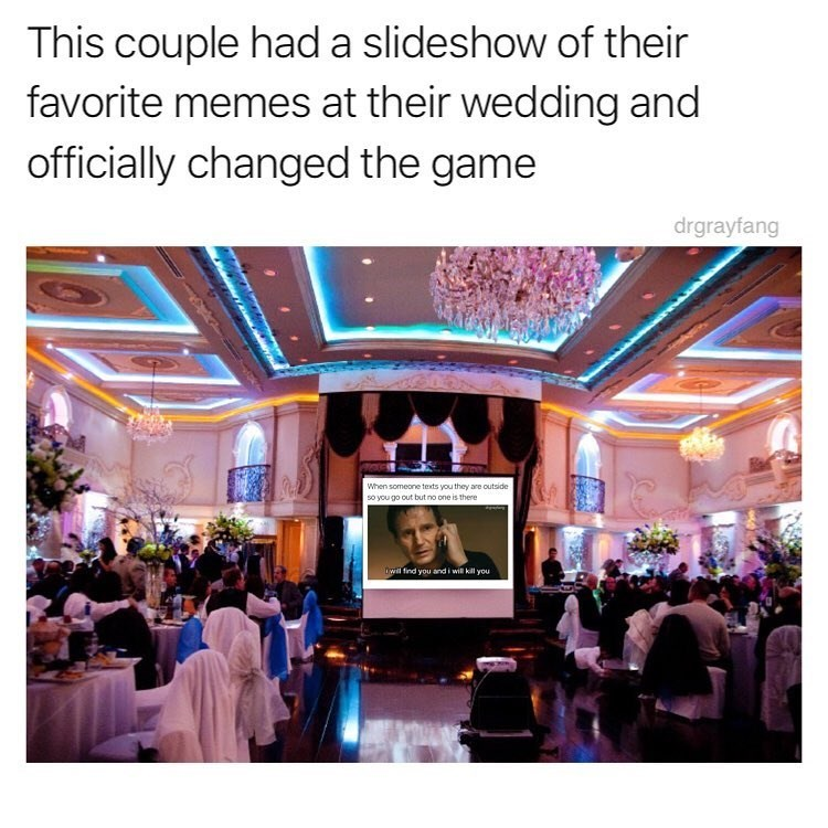 Lighting - This couple hada slideshow of their favorite memes at their wedding and officially changed the game drgrayfang When someone texts you they are outside so you go out but no one is there will find you and i will kill you