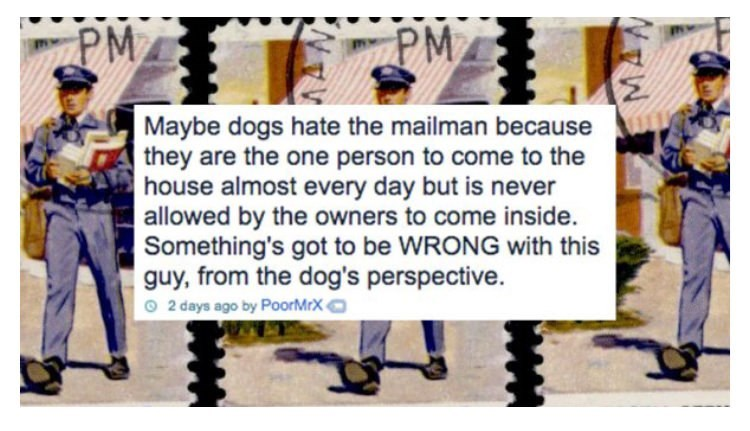 Cartoon - PMA PM Maybe dogs hate the mailman because they are the one person to come to the house almost every day but is never allowed by the owners to come inside. Something's got to be WRONG with this guy, from the dog's perspective 2 days ago by PoorMrX