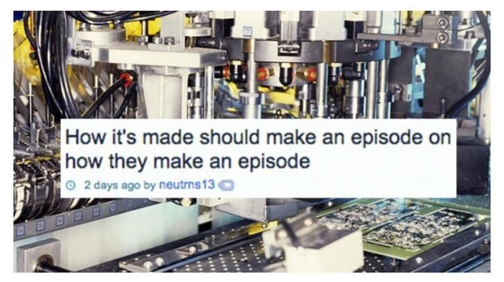 Product - How it's made should make an episode on how they make an episode 2 days ago by neutrns13 OODD