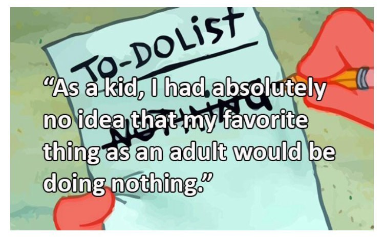 Text - -DOLIST As a kid, I had absolutely no idea that my favorite thing as an adult would be doing nothing.
