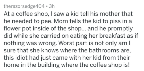Text - therazorsedge404 3h At a coffee shop, I saw a kid tell his mother that he needed to pee. Mom tells the kid to piss in a flower pot inside of the shop... and he promptly did while she carried on eating her breakfast as if nothing was wrong. Worst part is not only am I sure that she knows where the bathrooms are, this idiot had just came with her kid from their home in the building where the coffee shop is!