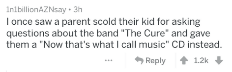 """Text - InlbillionAZNsay 3h I once saw a parent scold their kid for asking questions about the band """"The Cure"""" and gave them a """"Now that's what I call music"""" CD instead. Reply 1.2k"""