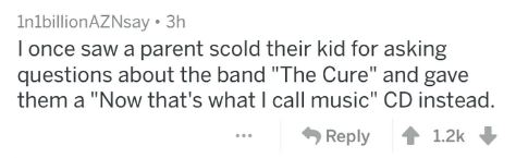 """Text - InlbillionAZNsay 3h Tonce saw a parent scold their kid for asking questions about the band """"The Cure"""" and gave them a """"Now that's what I call music"""" CD instead. Reply 1.2k"""