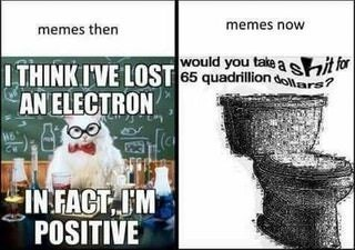 Font - memes now memes then would you tale a shi fo ITHINK IVE LOST 65 quadrillion r7 AN ELECTRON IN FACT IM POSITIVE