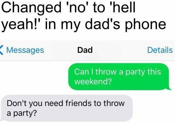 Text - Changed 'no' to 'hell yeah!' in my dad's phone Messages Dad Details Can I throw a party this weekend? Don't you need friends to throw a party?