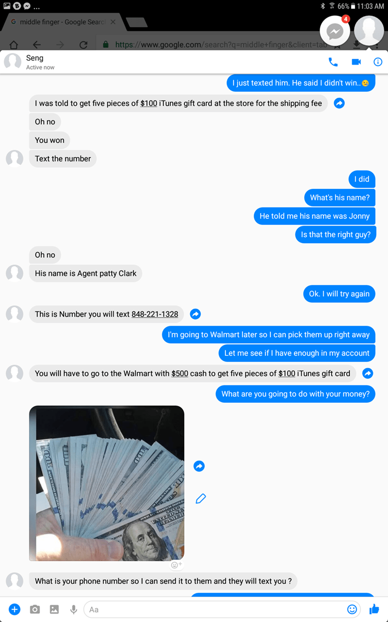 Text - * 66% 11:03 AM G middle finger - Google Searc X https://www.google.com/search?q=middle+finger&client=tab Seng Active now I just texted him. He said I didn't win.. I was told to get five pieces of $100 iTunes gift card at the store for the shipping fee Oh no You won Text the number I did What's his name? He told me his name was Jonny Is that the right guy? Oh no His name is Agent patty Clark Ok.I will try again This is Number you will text 848-221-1328 I'm going to Walmart later so I can p