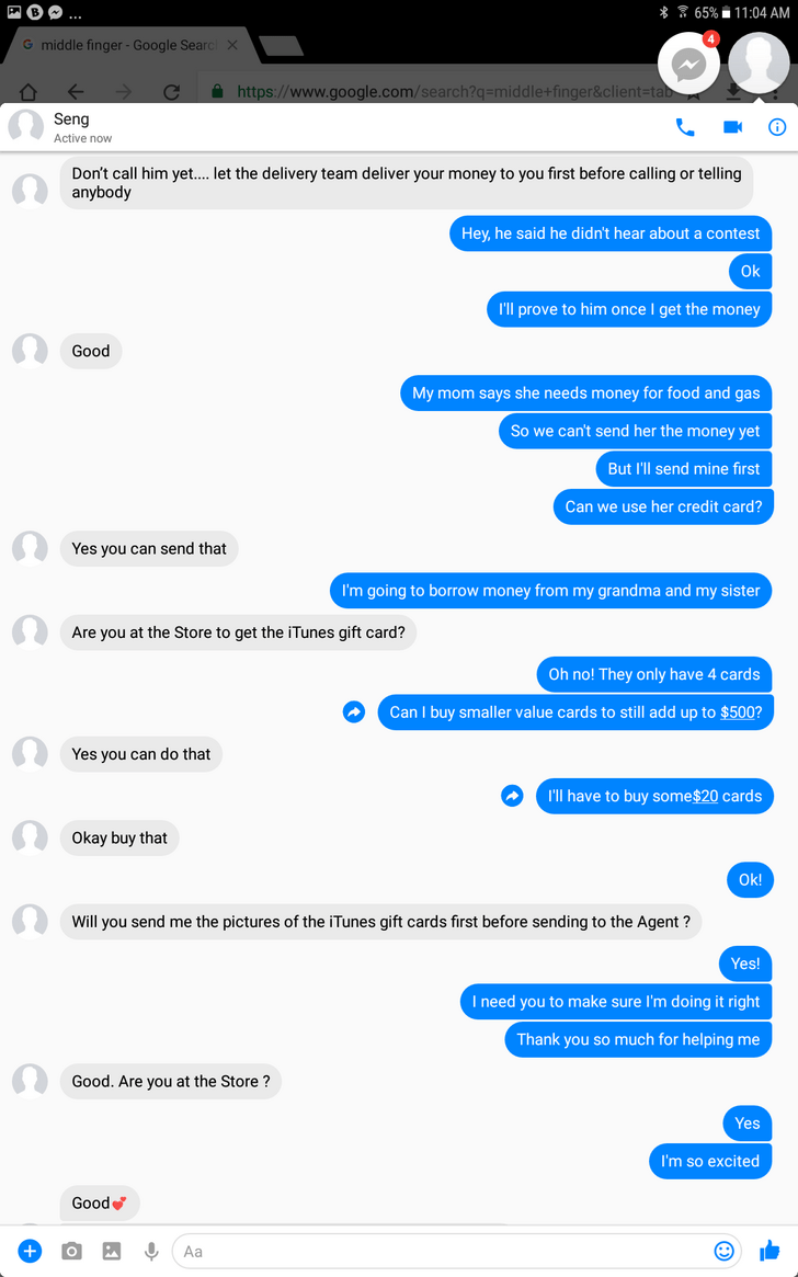 Text - FB.. * 65% 11:04 AM G middle finger - Google Search X https://www.google.com/search?q=middle+finger&client=tab Seng Active now Don't call him yet.... let the delivery team deliver your money to you first before calling or telling anybody Hey,he said he didn't hear about a contest Ok I'll prove to him once I get the money Good My mom says she needs money for food and gas So we can't send her the money yet But I'll send mine first Сa use her credit card? Yes you can send that I'm going to b