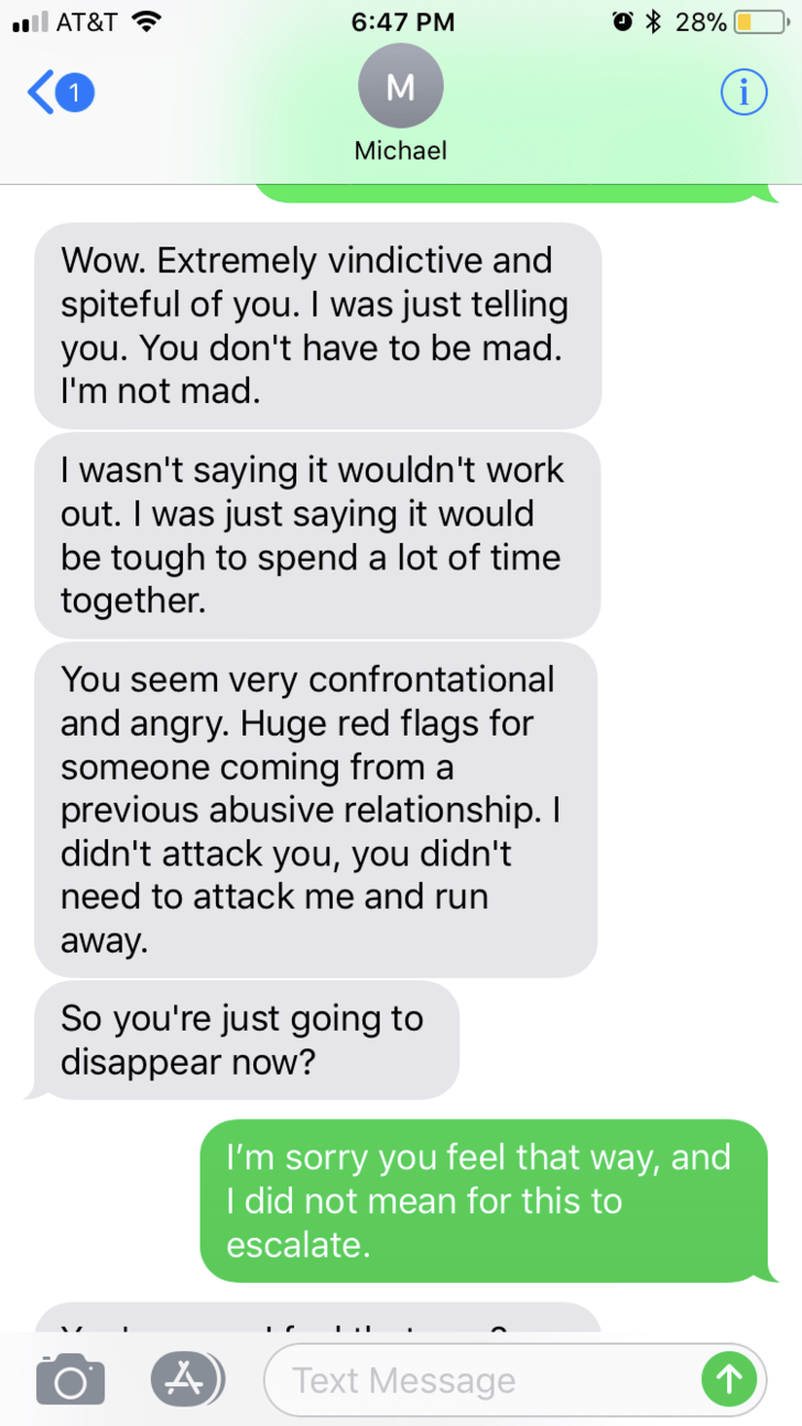 Text - il AT&T O 28% 6:47 PM 1 Michael Wow. Extremely vindictive and spiteful of you. I was just telling you. You don't have to be mad. I'm not mad I wasn't saying it wouldn't work out. I was just saying it would be tough to spend a lot of time together. You seem very confrontational and angry. Huge red flags for someone coming from a previous abusive relationship. I didn't attack you, you didn't need to attack me and run away So you're just going to disappear now? I'm sorry you feel that way, a