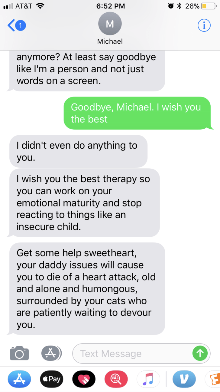 Text - O 26% l AT&T 6:52 PM М Michael anymore? At least say goodbye like I'm a person and not just words on a screen. Goodbye, Michael. I wish you the best I didn't even do anything to you. I wish you the best therapy so you can work on your emotional maturity and stop reacting to things like an insecure child. Get some help sweetheart, your daddy issues will cause you to die of a heart attack, old and alone and humongous, surrounded by your cats who are patiently waiting to devour you. Text Mes