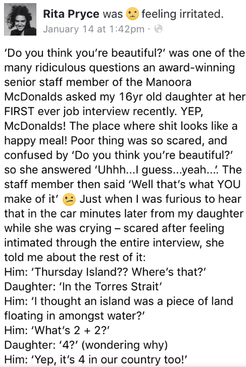 Text - feeling irritated Rita Pryce was January 14 at 1:42pm 'Do you think you're beautiful?' was one of the many ridiculous questions an award-winning senior staff member of the Manoora McDonalds asked my 16yr old daughter at her FIRST ever job interview recently. YEP, McDonalds! The place where shit looks like a happy meal! Poor thing was so scared, and confused by 'Do you think you're beautiful? so she answered 'Uhhh...I guess...yeah... The staff member then said 'Well that's what YOU make of