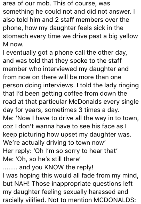 Text - area of our mob. This of course, was something he could not and did not answer. I also told him and 2 staff members over the phone, how my daughter feels sick in the stomach every time we drive past a big yellow M now. I eventually got a phone call the other day, and was told that they spoke to the staff member who interviewed my daughter and from now on there will be more than one person doing interviews. I told the lady ringing that l'd been getting coffee from down the road at that par