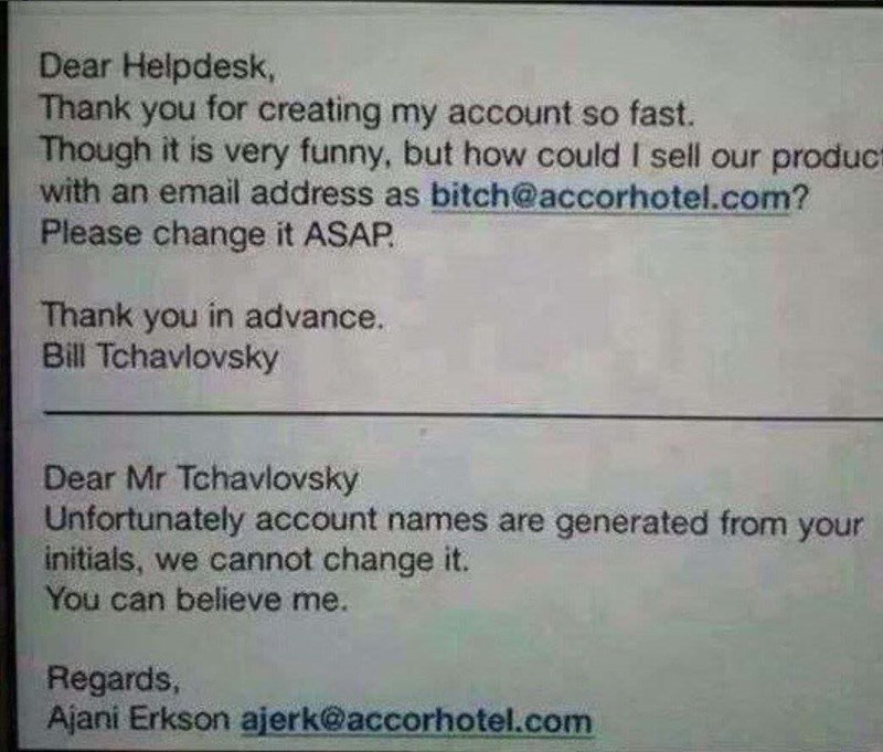 Text - Dear Helpdesk, Thank you for creating my account so fast. Though it is very funny, but how could I sell our product with an email address as bitch@accorhotel.com? Please change it ASAP Thank you in advance. Bill Tchavlovsky Dear Mr Tchavlovsky Unfortunately account names are generated from your initials, we cannot change it. You can believe me. Regards, Ajani Erkson ajerk@accorhotel.com
