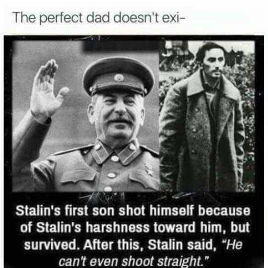 "Poster - The perfect dad doesn't exi- Stalin's first son shot himself becaus of Stalin's harshness toward him, but survived. After this, Stalin said, ""He can't even shoot straight."""