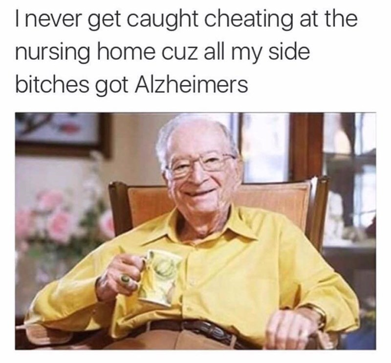Text - Inever get caught cheating at the nursing home cuz all my side bitches got Alzheimers