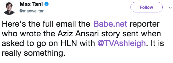 Text - Max Tani Follow @maxwelltani Here's the full email the Babe.net reporter who wrote the Aziz Ansari story sent when asked to go on HLN with @TVAshleigh. It is really something.