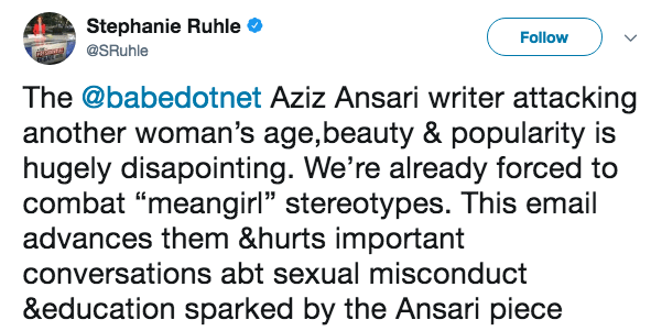 "Text - Stephanie Ruhle Follow @SRuhle The @babedotnet Aziz Ansari writer attacking another woman's age,beauty & popularity is hugely disapointing. We're already forced to combat ""meangirl"" stereotypes. This email advances them &hurts important conversations abt sexual misconduct &education sparked by the Ansari piece"