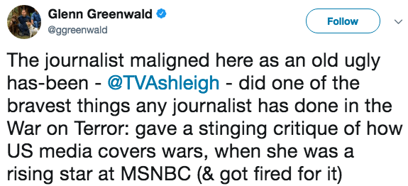 Text - Glenn Greenwald Follow @ggreenwald The journalist maligned here as an old ugly has-been @TVAshleigh did one of the bravest things any journalist has done in the War on Terror: gave a stinging critique of how US media covers wars, when she was a rising star at MSNBC (& got fired for it)