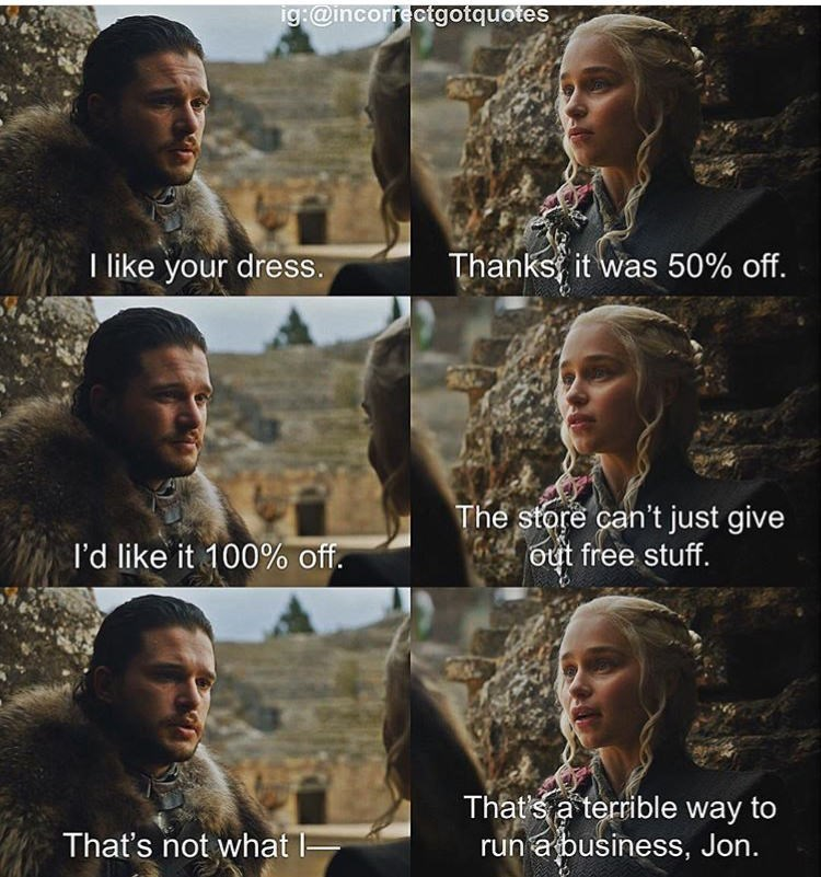 meme - People - ig:@incorrectgotquotes Thanks, it was 50% off. like your dress. The store can't just give out free stuff. I'd like it 100% off. Thats a terrible way to run a business, Jon. That's not what -