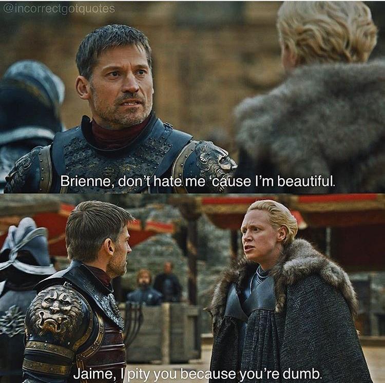 meme - Movie - @incorrectgotquotes Brienne, don't hate me cause I'm beautiful. Jaime, Ipity youbecause you're dumb.