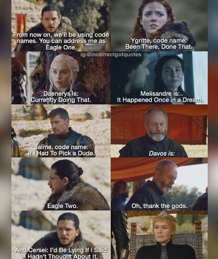 meme - People - From now on, we'll be using code names. You can address me as Eagle One. Ygritte, code name: Been There, Done That ig:@incorrectgotquotes Melisandre is: It Happened Once in a Dream. Daenerys is: Currently Doing That. Jaime, code name: If THad To Pick a Dude. Davos is: Eagle Two. Oh, thank the gods. And Cersei: I'd Be Lying If I Said THadn't Thought About It.