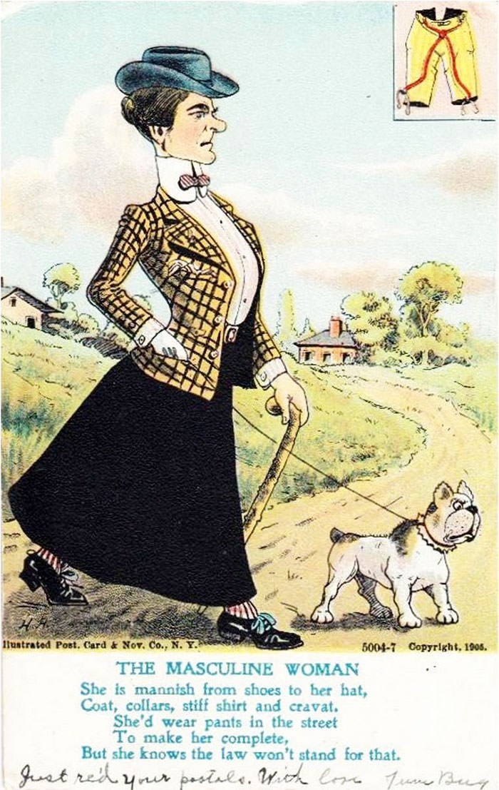 anti-suffrage postcard - Illustration - tustrated Post. Card & Nov. Co., N. Y. 5004-7 Copyright. 1905. THE MASCULINE WOMAN She is mannish from shoes to her hat Coat, collars, stiff shirt and cravat. She'd wear pants in the street To make her complete, But she knows the law won't stand for that. Juet ret ynu pasinle. k Ce