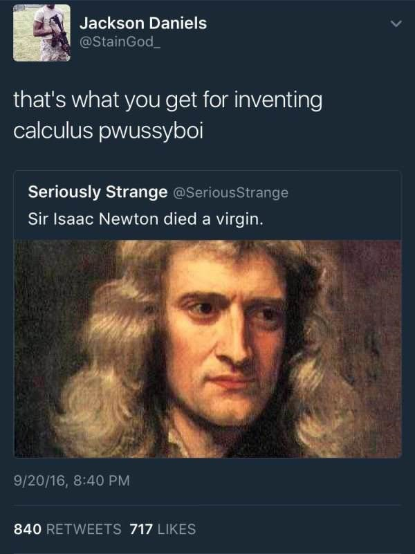 Text - Jackson Daniels @StainGod that's what you get for inventing calculus pwussyboi Seriously Strange @SeriousStrange Sir Isaac Newton died a virgin. 9/20/16, 8:40 PM 840 RETWEETS 717 LIKES