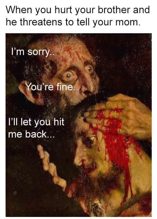 Text - When you hurt your brother and he threatens to tell your mom I'm sorry You're fine. l'll let you hit me back...