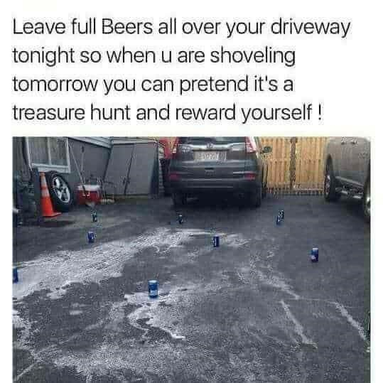 Transport - Leave full Beers all over your driveway tonight so when u are shoveling tomorrow you can pretend it's a treasure hunt and reward yourself!