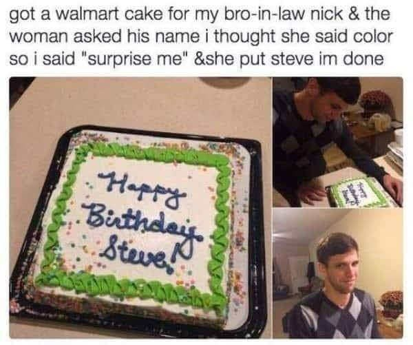 "Cake - got a walmart cake for my bro-in-law nick & the woman asked his name i thought she said color so i said ""surprise me"" &she put steve im done Hapra Buthdai Stwe"
