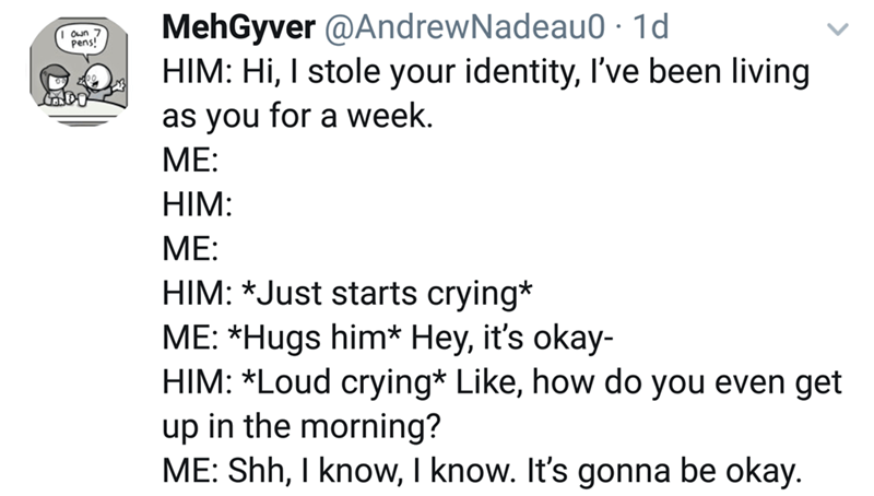 Text - MehGyver @AndrewNadeau0 1d HIM: Hi, I stole your identity, I've been living Oun 7 Pens! CDO as you for a week. МЕ: HIM: МЕ: HIM: *Just starts crying* ME: *Hugs him* Hey, it's okay- HIM: *Loud crying* Like, how do you even get up in the morning? ME: Shh, I know, I know. It's gonna be okay.